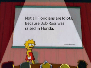 Dank, Memes, and Target: Not all Floridians are ldiots  Because Bob Ross was  raised in Florida.  u/NiftyDragon123 Bob Ross is amazing by NiftyDragon123 MORE MEMES