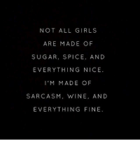 sugar spice and everything nice: NOT ALL GIRLS  ARE MADE OF  SUGAR, SPICE, AND  EVERYTHING NICE.  l'IM MADE OF  SARCASM, WINE, AND  EVERYTHING FINE.