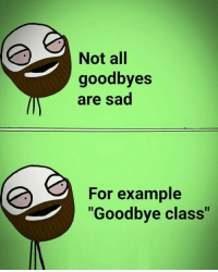 "goodbye: Not all  goodbyes  are sad  For example  ""Goodbye class"