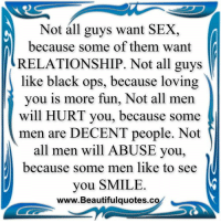 Memes, Black Ops, and 🤖: Not all guys want SEX,  because some of them want  RELATIONSHIP. Not all guys  like black ops, because loving  you is more fun, Not all men  will HURT you  because some  men are DECENT people. Not  all men will ABUSE you,  because some men like to see  you SMILE  www.Beautifulquotes.co