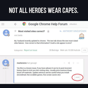 Me irl: NOT ALL HEROES WEAR CAPES.  Google Chrome Help Forum offentlich  ANTWORT HINZUFÜGEN  Most visited sites correct?  von Ineda  My husband recently updated to chrome.  sites feature. How correct is that information? Could a site appear in error?  shows the new most visted  new  Kategorien: Report an Issue  28 Beiträge Mehr als 10.000 Aufrufe  +10  markevens hat gesagt:  Yes this is a known issue, if you have adware it can try to post incorrect  history there to trick you into visiting sites. Usually porn/casinos/cheap  knock off materials. Update antivirus and be careful what you install  (Incredimail, free scrabble games, free screen savers etc)  03.05.11  +849 Me irl