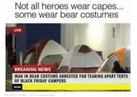 Black Friday, Friday, and News: Not all heroes wear capes...  some wear bear costumes  LIVE  BREAKING NEWS  MAN IN BEAR COSTUME ARRESTED FOR TEARING APART TENT  OF BLACK FRIDAY CAMPERS  12:54