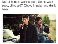 Dean Winchester, my hero 💓 ~Nathouツ  Credit (IG) @spnreaction: Not all heroes wear capes. Some wear  plaid, drive a 67 Chevy Impala, and drink  beer.  @spn reaction Dean Winchester, my hero 💓 ~Nathouツ  Credit (IG) @spnreaction