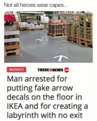 You da real MVP: Not all heroes wear capes  THEREISNEWS c  INGIDENTS  Man arrested for  putting fake arrow  decals on the floor in  IKEA and for creating a  labyrinth with no exit You da real MVP