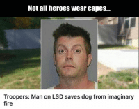 #WickedHumor: Not all heroes wear capes...  Troopers: Man on LSD saves dog from imaginary  fire #WickedHumor