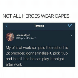 Work, Heroes, and Rest: NOT ALL HEROES WEAR CAPES  Tweet  issa midget  @CapriceParkerG  My bf is at work so l paid the rest of his  2k preorder, gonna finalize it, pick it up  and install it so he can play it tonight  after work Perfect GF doesn