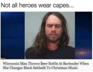 Beer, Christmas, and Memes: Not all heroes wear capes...  Wisconsin Man Throws Beer Bottle At Bartender When  She Changes Black Sabbath To Christmas Music Heroism is not only in the man, but in the occasion. -Calvin Coolidge via /r/memes https://ift.tt/2P9xRco