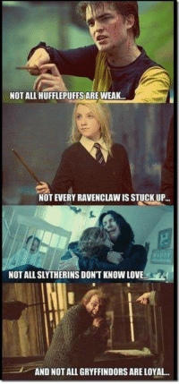 NOT ALL HUFFLEPUFFS ARE WEAK...  NOTEVERY RAVENCLAWIS STUCK UP  NOT ALL SLYTHERINS DON'T KNOW LOVE.  AND NOT ALL GRYFFINDORS ARE LOYAL.. ~Fred