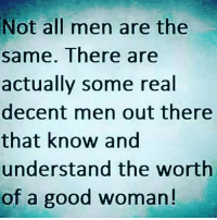 not all men: Not all men are the  same. There are  actually some real  decent men out there  that know and  understand the worth  of a good woman!