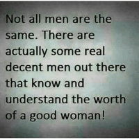 YEP: Not all men are the  same. There are  actually some real  decent men out there  that know and  understand the worth  of a good woman! YEP