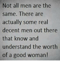 ♡: Not all men are the  same. There are  actually some real  decent men out there  that know and  understand the worth  of a good woman! ♡