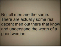 Tag Someone <3: Not all men are the same.  There are actually some real  decent men out there that know  and understand the worth of a  good woman. Tag Someone <3