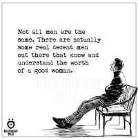 Good Woman: Not all men are the  same. There are actually  some real decent men  out there that know and  understand the worth  of a good woman.  RELATIONSHIP  RULES