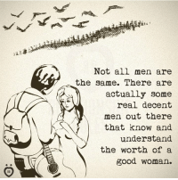 not all men: Not all men are  the same. There are  actually some  real decent  men out there  that know and  understand  the worth of a  good woman.