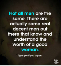 not all men: Not all men are the  same. There are  actually some real  decent men out  there that know and  undersfand fhe  worih of a good  woman.  Type yes if you agree.  RO