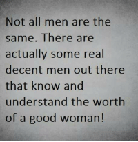 not all men: Not all men are the  same. There are  actually some real  decent men out there  that know and  understand the worth  of a good woman