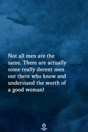 Good, Who, and Woman: Not all men are the  same. There are actually  some really decent men  out there who know and  understand the worth of  a good woman!