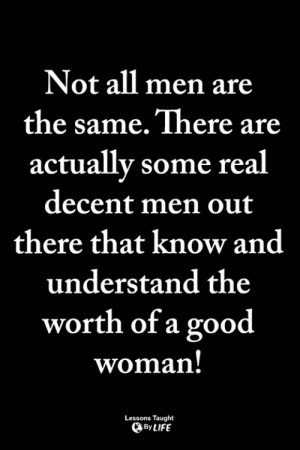 <3: Not all men are  the same. There are  actually some real  decent men out  there that know and  understand the  worth of a good  woman  Lessons Taught  By LIFE <3