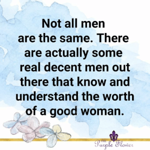 not all men: Not all men  are the same. There  are actually some  real decent men out  there that know and  understand the worth  of a good woman.  Purple Slower