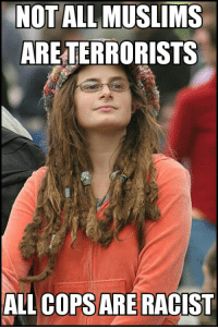 Another college liberal meme: NOT ALL MUSLIMS  ARE TERRORISTS  ALL COPS ARE RACIST Another college liberal meme