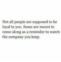 TC: Not all people are supposed to be  loyal to you. Some are meant to  come along as a reminder to watch  the company you keep. TC