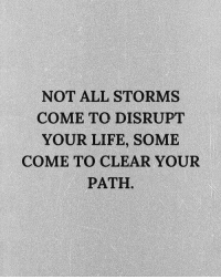 Life, All, and Clear: NOT ALL STORMS  COME TO DISRUPT  YOUR LIFE, SOME  COME TO CLEAR YOUR  PATH