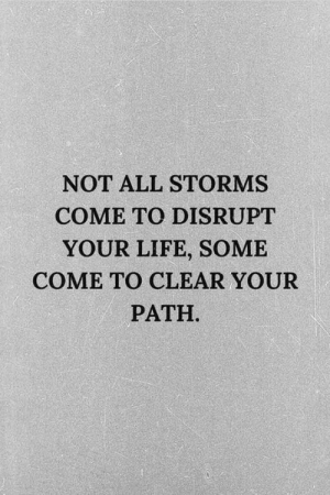 Storms: NOT ALL STORMS  COME TO DISRUPT  YOUR LIFE, SOME  COME TO CLEAR YOUR  PATH