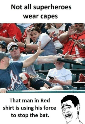 And that blue man using his force to control red shirt because if he used too much force all are fall down on the ground: Not all superheroes  wear capes  RCBLES  That man in Red  shirt is using his force  to stop the bat And that blue man using his force to control red shirt because if he used too much force all are fall down on the ground