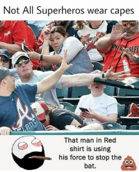 Be Like, Meme, and Memes: Not All Superheros wear capes  BLES  That man in Red  shirt is using  his force to stop the  bat. Twitter: BLB247 Snapchat : BELIKEBRO.COM belikebro sarcasm meme Follow @be.like.bro