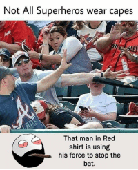 Be Like, Meme, and Memes: Not All Superheros wear capes  That man in Red  shirt is using  his force to stop the  bat. Twitter: BLB247 Snapchat : BELIKEBRO.COM belikebro sarcasm meme Follow @be.like.bro