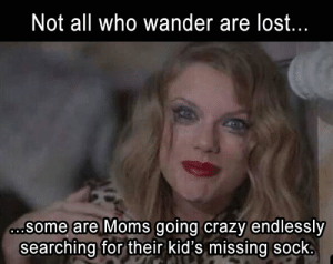 25 Hilarious Memes About Motherhood Every Stressed Out Mom Needs To ...: Not all who wander are lost  some are Moms going crazy endlessly  searching for their kid's missing sock 25 Hilarious Memes About Motherhood Every Stressed Out Mom Needs To ...