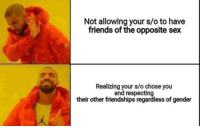 Friends, Sex, and Gender: Not allowing your s/o to have  friends of the opposite sex  Realizing your s/o chose you  and respecting  their other friendships regardless of gender