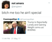 <p>So can I be president then (via /r/BlackPeopleTwitter)</p>: not amara  @anyjawn  bitch me too he ain't special  Cosmopolitan @Cosmopolitan  Trump Is Reportedly  Lonely and Gaining  Weight csmo.us/  8130Rk6  11:44 PM 31 May 17 <p>So can I be president then (via /r/BlackPeopleTwitter)</p>