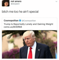 amara: not amara  @anyjawn  bitch me too he ain't special  CosmopolitanCosmopolitan  Trump Is Reportedly Lonely and Gaining Weight  csmo.us/8130Rk6  lie