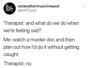 podcast: NOT  ANOTHER  TRUE CRIME  PODCAST  notanothertruecrimepod  @NATCpod  Therapist: and what do we do when  we're feeling sad?  Me: watch a murder doc and then  plan out how l'd do it without getting  caught  Therapist: no