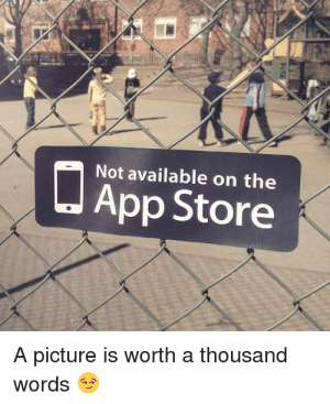 Soooo true : Not available on the  App Store  A picture is worth a thousand  words Soooo true