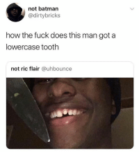 He got a lowercase tooth 😂💀 WSHH: not batman  @dirtybricks  how the fuck does this man got a  lowercase tooth  not ric flair @uhbounce He got a lowercase tooth 😂💀 WSHH