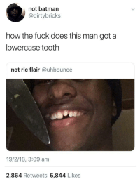 <p>And his nose on size 72 (via /r/BlackPeopleTwitter)</p>: not batman  @dirtybricks  how the fuck does this man got a  lowercase tooth  not ric flair @uhbounce  19/2/18, 3:09 am  2,864 Retweets 5,844 Likes <p>And his nose on size 72 (via /r/BlackPeopleTwitter)</p>