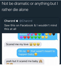 Being Alone, Facebook, and Funny: Not be dramatic or anything but l  rather die alone  Charzrd < @Charzrd  Saw this on Facebook & I wouldn't mind  this at all  RAWR  Scared me my love  Oh no that wasn't meant to  happen baby  yeah but it scared me baby Need me a girl I can rawr at 🤤🤤 • 👉Follow me @no_chillbruh for more
