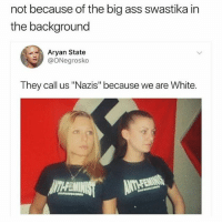 "Ass, Meme, and Memes: not because of the big ass swastika in  the background  Aryan State  @ONegrosko  They call us ""Nazis"" because we are White. ⠀⣠⣦⣤⣀ ⠀⠀⠀⠀⢡⣤⣿⣿ ⠀⠀⠀⠀⠠⠜⢾⡟ ⠀⠀⠀⠀⠀⠹⠿⠃⠄ ⠀⠀⠈⠀⠉⠉⠑⠀⠀⠠⢈⣆ ⠀⠀⣄⠀⠀⠀⠀⠀⢶⣷⠃⢵ ⠐⠰⣷⠀⠀⠀⠀⢀⢟⣽⣆⠀⢃ ⠰⣾⣶⣤⡼⢳⣦⣤⣴⣾⣿⣿⠞ ⠀⠈⠉⠉⠛⠛⠉⠉⠉⠙⠁ ⠀⠀⡐⠘⣿⣿⣯⠿⠛⣿⡄ ⠀⠀⠁⢀⣄⣄⣠⡥⠔⣻⡇ ⠀⠀⠀⠘⣛⣿⣟⣖⢭⣿⡇ ⠀⠀⢀⣿⣿⣿⣿⣷⣿⣽⡇ ⠀⠀⢸⣿⣿⣿⡇⣿⣿⣿⣇ ⠀⠀⠀⢹⣿⣿⡀⠸⣿⣿⡏ ⠀⠀⠀⢸⣿⣿⠇⠀⣿⣿⣿ ⠀⠀⠀⠈⣿⣿⠀⠀⢸⣿⡿ ⠀⠀⠀⠀⣿⣿⠀⠀⢀⣿⡇ ⠀⣠⣴⣿⡿⠟⠀⠀⢸⣿⣷ ⠀⠉⠉⠁⠀⠀⠀⠀⢸⣿⣿⠁ ⠀⠀⠀⠀⠀⠀⠀⠀⠀⠈ this meme is dead"