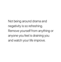 Life, Watch, and Drama: Not being around drama and  negativity is so refreshing  Remove yourself from anything or  anyone you feel is draining you  and watch your life improve.