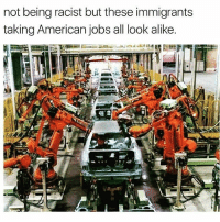 "Memes, Rude, and American: not being racist but these immigrants  taking American jobs all look alike Out here looking like cyborgs just saying 😞😞😞🤔 Repost @snaybelle: ""Researchers have estimated that 47 percent of U.S. jobs could be automated within the next two decades. And if even half that number is closer to the mark, workers are in for a rude awakening."" Our government is not prepping its population for the rise of automation and you have to understand that automation is happening regardless of how you feel about robots and artificial intelligence. As the fight for minimum wage gets tougher, on the larger scale corporations are gearing to replace human workers. ✖✖✖ WeAreTheMedia peaceaccelerators IndependentJournalism PeoplePlanetPeace ItsInOurHands ItsUpToUs OurRevolution PoliticalRevolution WeThePeople ForThePeopleByThePeople WeAreThe99Percent WeAreInThisTogether PeoplePlanetPeace"