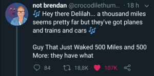 Poor Proclaimers..: not brendan @crocodilethum... · 18 h v  Sss Hey there Delilah... a thousand miles  seems pretty far but they've got planes  and trains and cars  Guy That Just Waked 500 Miles and 500  More: they have what  27 18,8K  84  107K Poor Proclaimers..