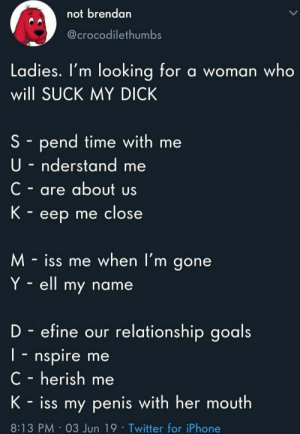 Goals, Iphone, and Suck My Dick: not brendan  @crocodilethumbs  Ladies. I'm looking for a woman who  will SUCK MY DICK  S - pend time with me  U-nderstand  C-are about us  K eep me close  M-iss me when l'm gone  Y ell my name  D efine our relationship goals  I- nspire me  C - herish me  K- iss my penis with her mouth  8:13 PM 03 Jun 19 Twitter for iPhone My favourite acronyms