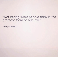 "Love, Preach, and Girl Memes: ""Not caring what people think is the  greatest form of self love.""  - Ralph Smart PREACH 🙌🏼"