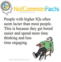 """Bored, I Bet, and Memes: Not CommonFacts  @Notcommon facts  People with higher IQs often  seem lazier than most people.  This is because they get bored  easier and spend more time  thinking and less  time engaging  Not Common Facts.com 👌🏽 Comment """"Smarty"""" letter by letter without getting interrupted. I bet you can't!"""
