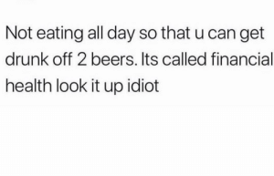 Yup struggle is real 😩: Not eating all day so that u can get  drunk off 2 beers. Its called financial  health look it up idiot Yup struggle is real 😩