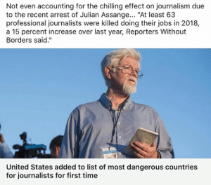 "Memes, Free, and Http: Not even accounting for the chilling effect on journalism due  to the recent arrest of Julian Assange... ""At least 63  professional journalists were killed doing their jobs in 2018,  a 15 percent increase over last year, Reporters Without  Borders said.""  United States added to list of most dangerous countries  for journalists for first time In the ""Land of the Free""...  http://bit.ly/2UR4PkJ"