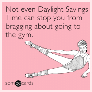memehumor:  Not even Daylight Savings Time can stop you from bragging about going to the gym.: Not even Daylight Savings  Time can stop you from  bragging about going to  the gym.  someecards memehumor:  Not even Daylight Savings Time can stop you from bragging about going to the gym.