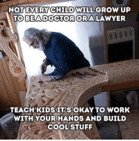 Lawyer, Tumblr, and Work: NOT EVERY CHILD WILL  TOBEADOGTORORA  GROW UP  LAWYER  TEACHKIDSIT'S OKAY TO WORK  WITHYOUR HANDS AND BUILD  COOLSTUFF awesomacious:  Only if society knew better……….